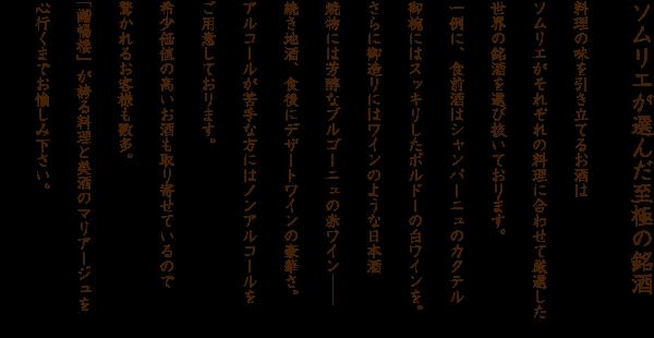 ソムリエが選んだ至極の銘酒 料理の味を引き立てるお酒はソムリエがそれぞれの料理に合わせて厳選した世界の銘酒を選び抜いております。一例に、食前酒はシャンパーニュのカクテル御椀にはスッキリしたボルドーの白ワインを。さらに御造りにはワインのような日本酒焼物には芳醇なブルゴーニュの赤ワイン――続き地酒、食後にデザートワインの豪華さ。アルコールが苦手な方にはノンアルコールをご用意しております。希少価値の高いお酒も取り寄せているので驚かれるお客様も数多。「諧暢楼」が誇る料理と美酒のマリアージュを心行くまでお愉しみ下さい。