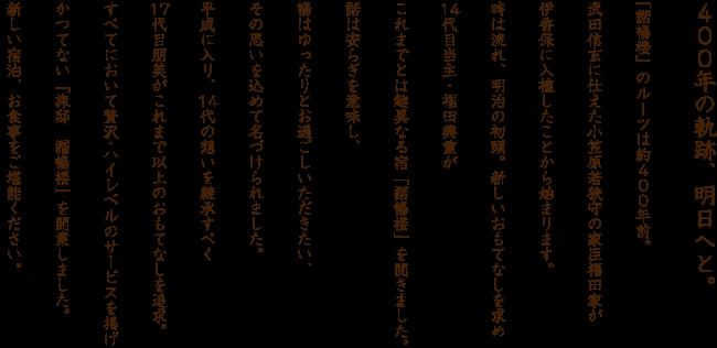 400年の軌跡、明日へと。 「諧暢楼」のルーツは約400年前。武田信玄に仕えた小笠原若狭守の家臣福田家が伊香保に入植したことから始まります。時は流れ、明治の初頭。新しいおもてなしを求め14代目当主・福田興重がこれまでとは趣異なる宿「諧暢楼」を開きました。諧は安らぎを意味し、暢はゆったりとお過ごしいただきたい、その思いを込めて名づけられました。平成に入り、14代の想いを継承すべく17代目朋英がこれまで以上のおもてなしを追求。すべてにおいて贅沢・ハイレベルのサービスを掲げかつてない「旅邸 諧暢楼」を開業しました。新しい宿泊、お食事をご堪能ください。
